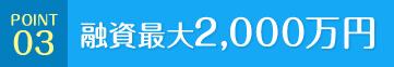 POINT 03 融資最大2,000万円